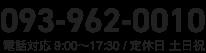 093-962-0010 電話対応 9:00〜17:30 / 定休日 土日祝